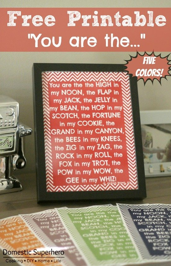 FREE Printable in 5 colors! You are the high in my noon, the flap in my jack, the jelly in my bean, the hop in my scotch, the fortune in my cookie, the grand in my canyon, the bees in my knees, the zig in my zag, the rock in my roll, the fox in my trot, the pow in my wow, the gee in my whiz! - h. jackson brown, jr.