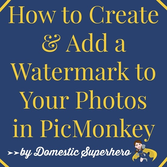How to Create and Add a Watermark to Your Photos in PicMonkey by Domestic Superhero